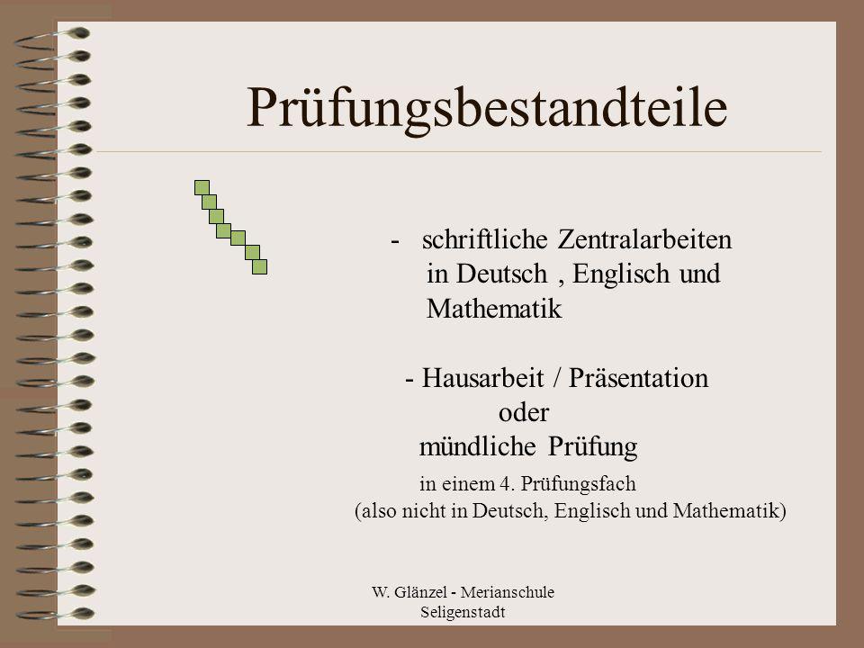 W. Glänzel - Merianschule Seligenstadt Prüfungsbestandteile - schriftliche Zentralarbeiten in Deutsch, Englisch und Mathematik - Hausarbeit / Präsenta
