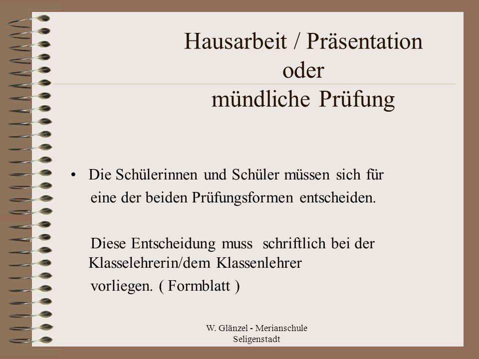 W. Glänzel - Merianschule Seligenstadt Hausarbeit / Präsentation oder mündliche Prüfung Die Schülerinnen und Schüler müssen sich für eine der beiden P