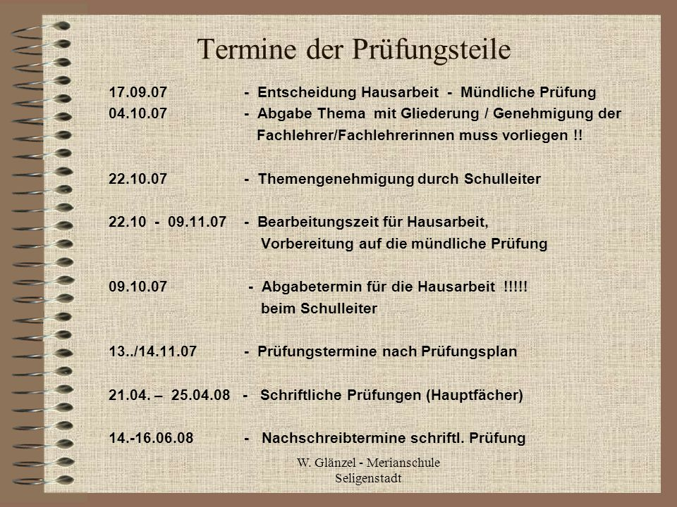 W. Glänzel - Merianschule Seligenstadt Termine der Prüfungsteile 17.09.07- Entscheidung Hausarbeit - Mündliche Prüfung 04.10.07 - Abgabe Thema mit Gli
