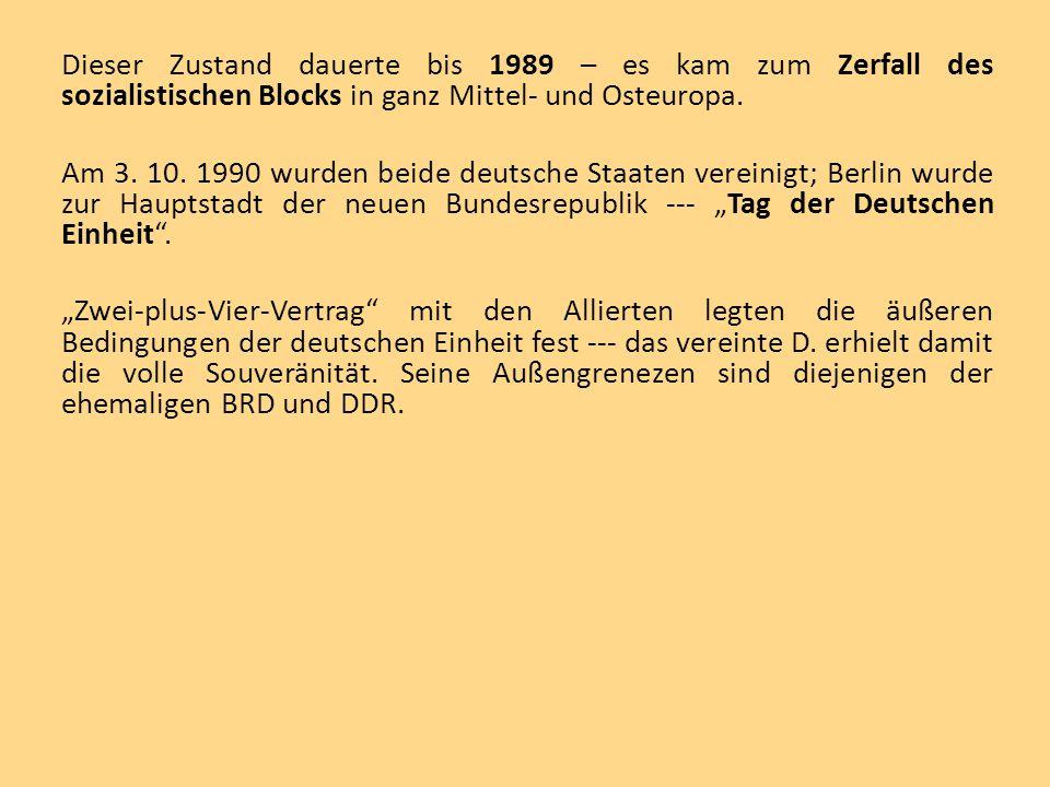 Dieser Zustand dauerte bis 1989 – es kam zum Zerfall des sozialistischen Blocks in ganz Mittel- und Osteuropa. Am 3. 10. 1990 wurden beide deutsche St