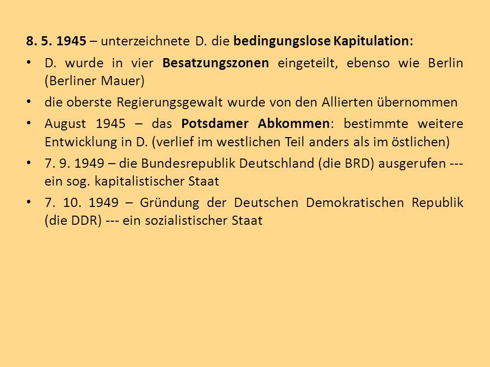 8. 5. 1945 – unterzeichnete D. die bedingungslose Kapitulation: D. wurde in vier Besatzungszonen eingeteilt, ebenso wie Berlin (Berliner Mauer) die ob
