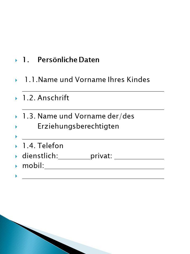  1.Persönliche Daten  1.1.Name und Vorname Ihres Kindes  1.2.Anschrift  1.3.Name und Vorname der/des  Erziehungsberechtigten   1.4.Telefon  dienstlich: privat:  mobil: 
