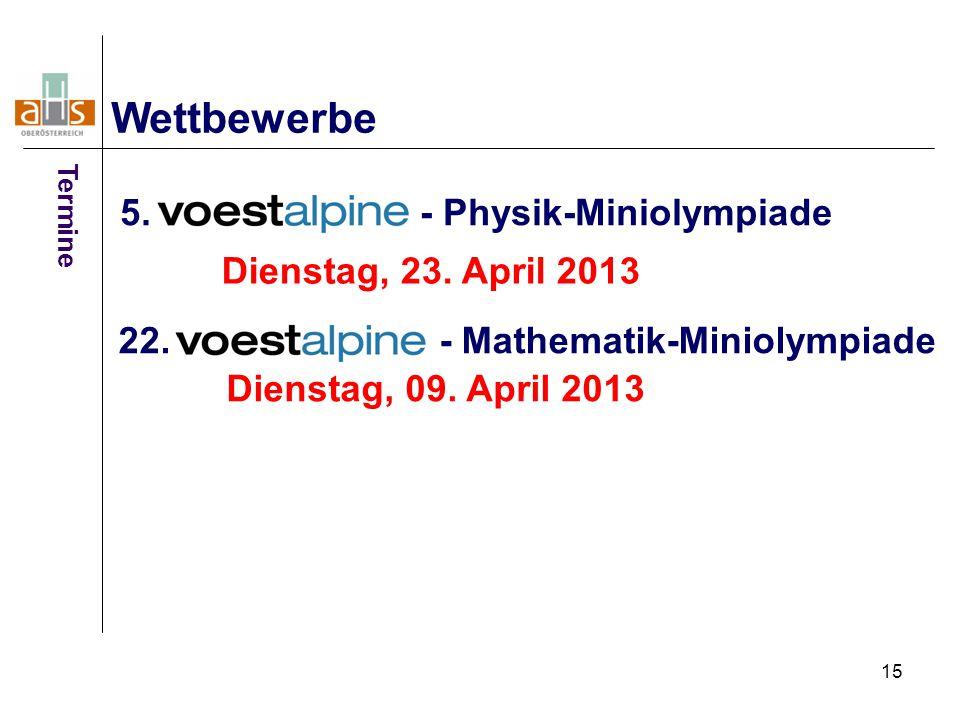 15 5. - Physik-Miniolympiade Wettbewerbe 22. - Mathematik-Miniolympiade Dienstag, 23. April 2013 Dienstag, 09. April 2013 Termine