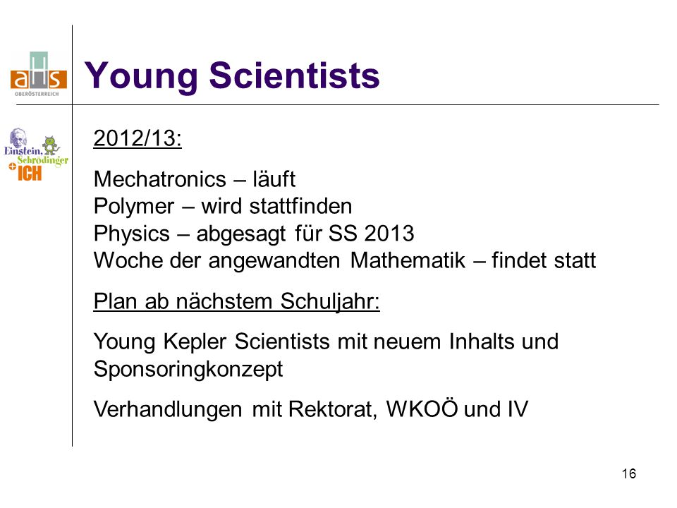 16 Young Scientists 2012/13: Mechatronics – läuft Polymer – wird stattfinden Physics – abgesagt für SS 2013 Woche der angewandten Mathematik – findet