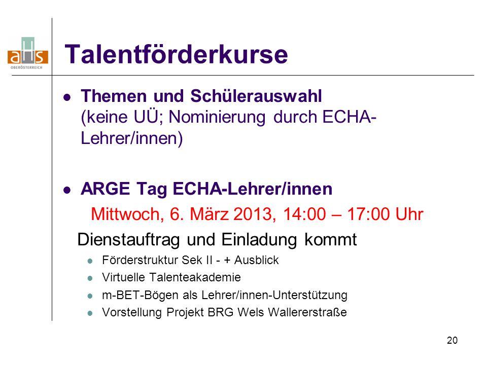 20 Talentförderkurse Themen und Schülerauswahl (keine UÜ; Nominierung durch ECHA- Lehrer/innen) ARGE Tag ECHA-Lehrer/innen Mittwoch, 6. März 2013, 14: