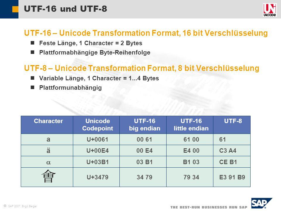  SAP 2007, Birgit Berger  UTF-16 – Unicode Transformation Format, 16 bit Verschlüsselung Feste Länge, 1 Character = 2 Bytes Plattformabhängige Byte-