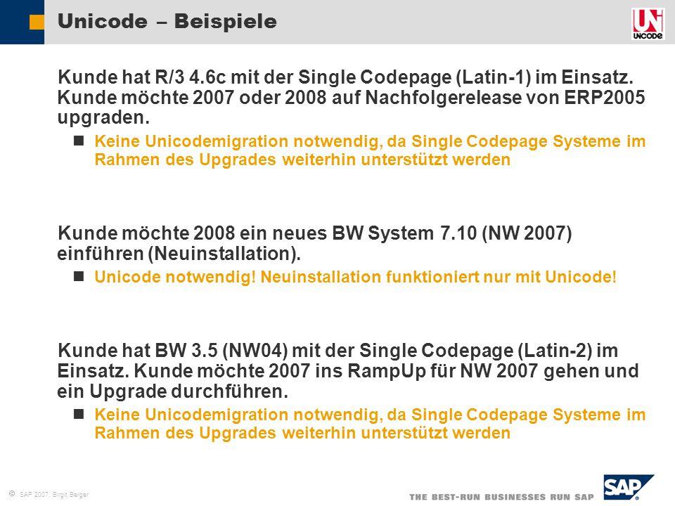  SAP 2007, Birgit Berger Unicode – Beispiele  Kunde hat R/3 4.6c mit der Single Codepage (Latin-1) im Einsatz. Kunde möchte 2007 oder 2008 auf Nachf