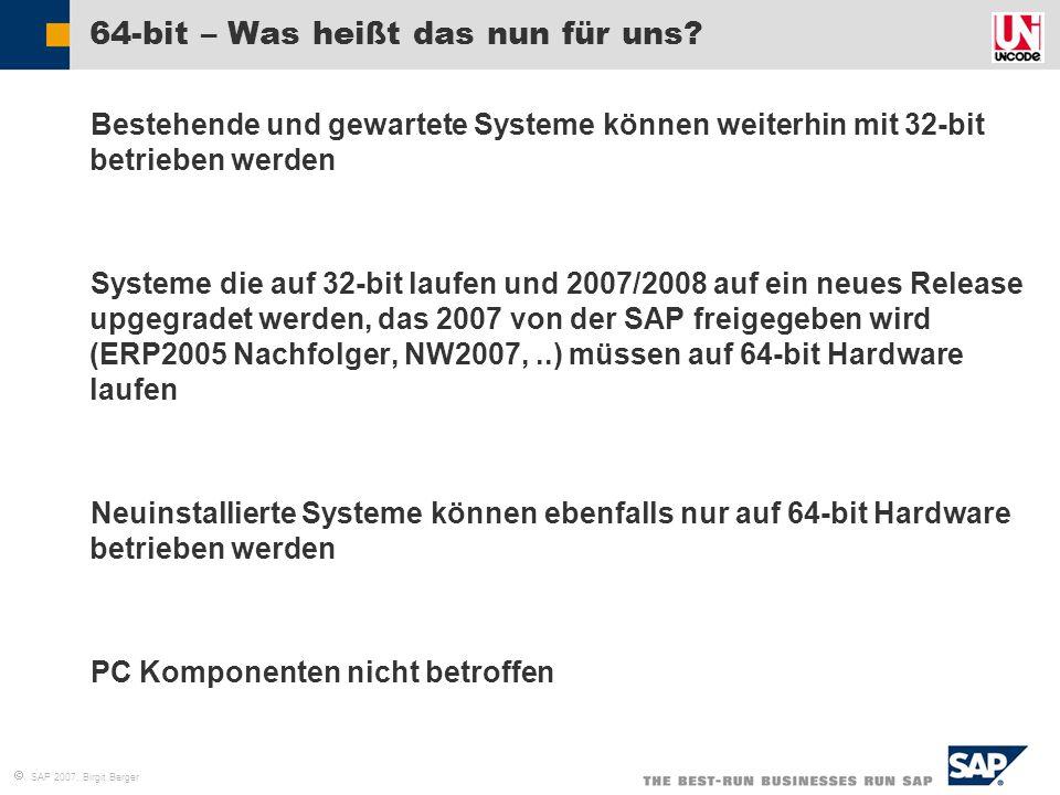  SAP 2007, Birgit Berger 64-bit – Was heißt das nun für uns?  Bestehende und gewartete Systeme können weiterhin mit 32-bit betrieben werden  System