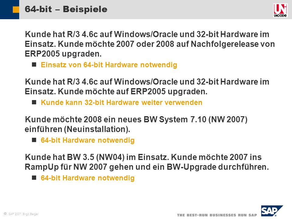  SAP 2007, Birgit Berger 64-bit – Beispiele  Kunde hat R/3 4.6c auf Windows/Oracle und 32-bit Hardware im Einsatz. Kunde möchte 2007 oder 2008 auf N