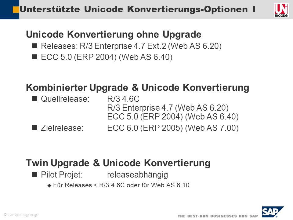  SAP 2007, Birgit Berger Unterstützte Unicode Konvertierungs-Optionen I  Unicode Konvertierung ohne Upgrade Releases: R/3 Enterprise 4.7 Ext.2 (Web