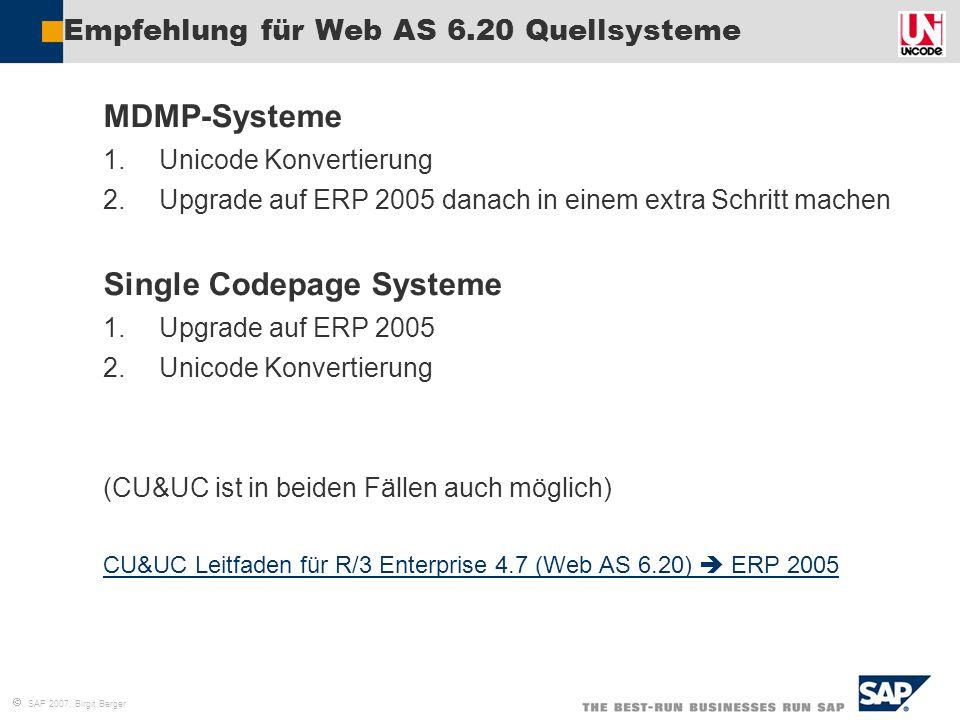  SAP 2007, Birgit Berger Empfehlung für Web AS 6.20 Quellsysteme MDMP-Systeme 1.Unicode Konvertierung 2.Upgrade auf ERP 2005 danach in einem extra Sc