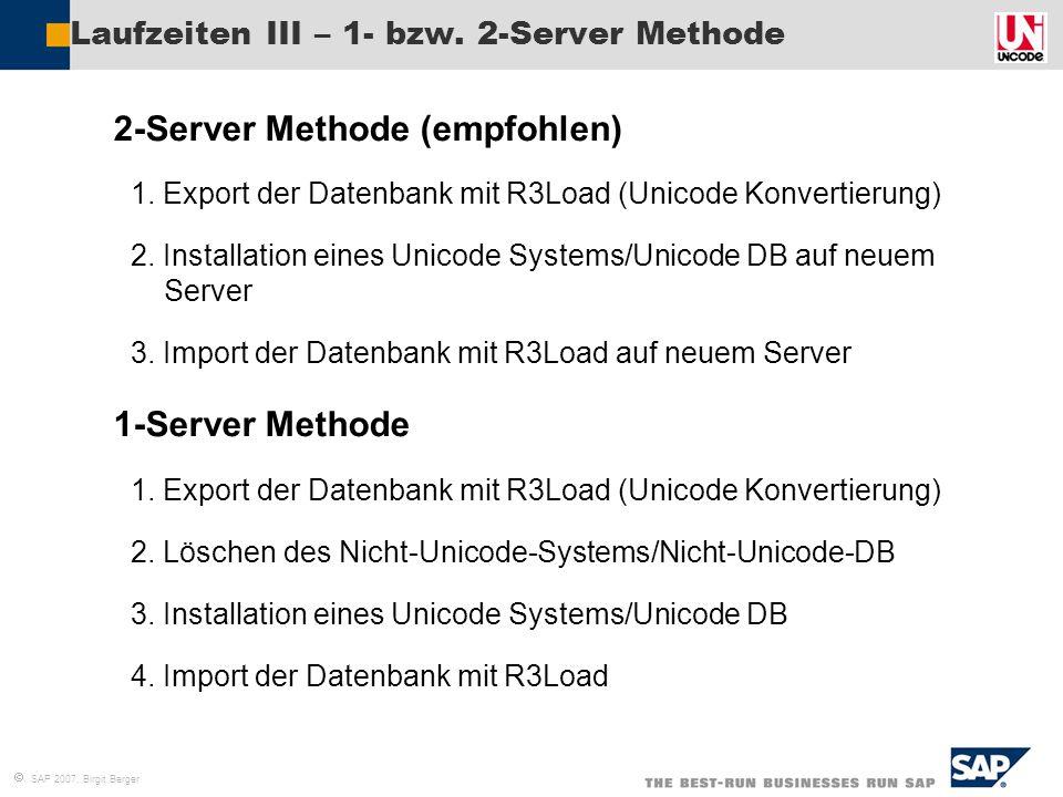  SAP 2007, Birgit Berger Laufzeiten III – 1- bzw. 2-Server Methode  2-Server Methode (empfohlen) 1. 1. Export der Datenbank mit R3Load (Unicode Konv