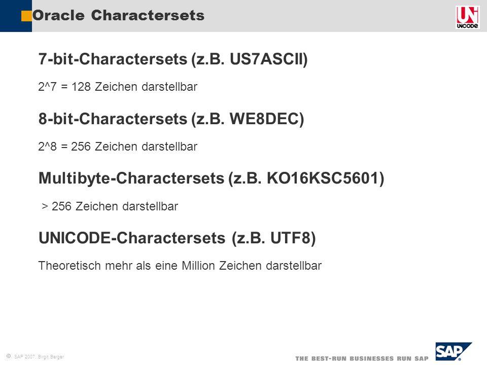  SAP 2007, Birgit Berger Oracle Charactersets 7-bit-Charactersets (z.B. US7ASCII) 2^7 = 128 Zeichen darstellbar 8-bit-Charactersets (z.B. WE8DEC) 2^8
