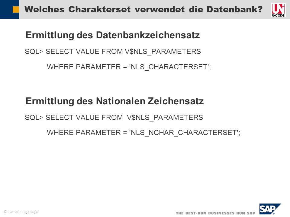  SAP 2007, Birgit Berger Welches Charakterset verwendet die Datenbank?  Ermittlung des Datenbankzeichensatz  SQL> SELECT VALUE FROM V$NLS_PARAMETER
