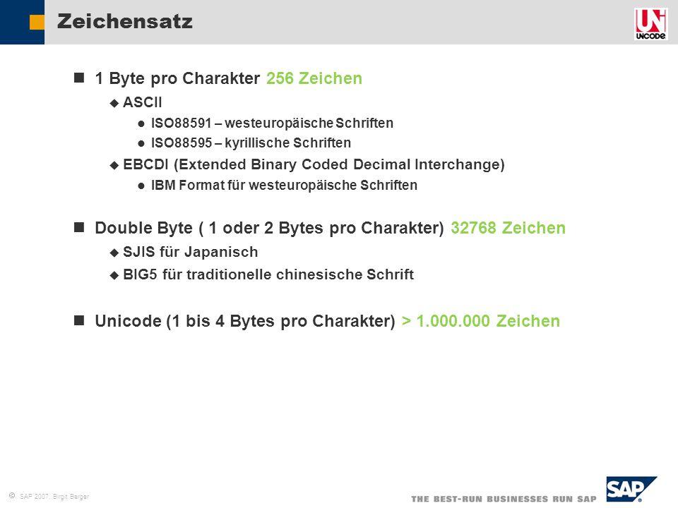  SAP 2007, Birgit Berger R/3 E Unterstützte Unicode Konvertierungs-Optionen II 4.6 C ERP04 ERP05 Non-Unicode: Standard Codepage Non- Unicode: MDMP 4.6 C R/3 E ERP04 Unicode R/3 E ERP04 ERP05 Upgrade Pfad Unicode Konvertierungspfad Upgrade&Konvertierungspfad