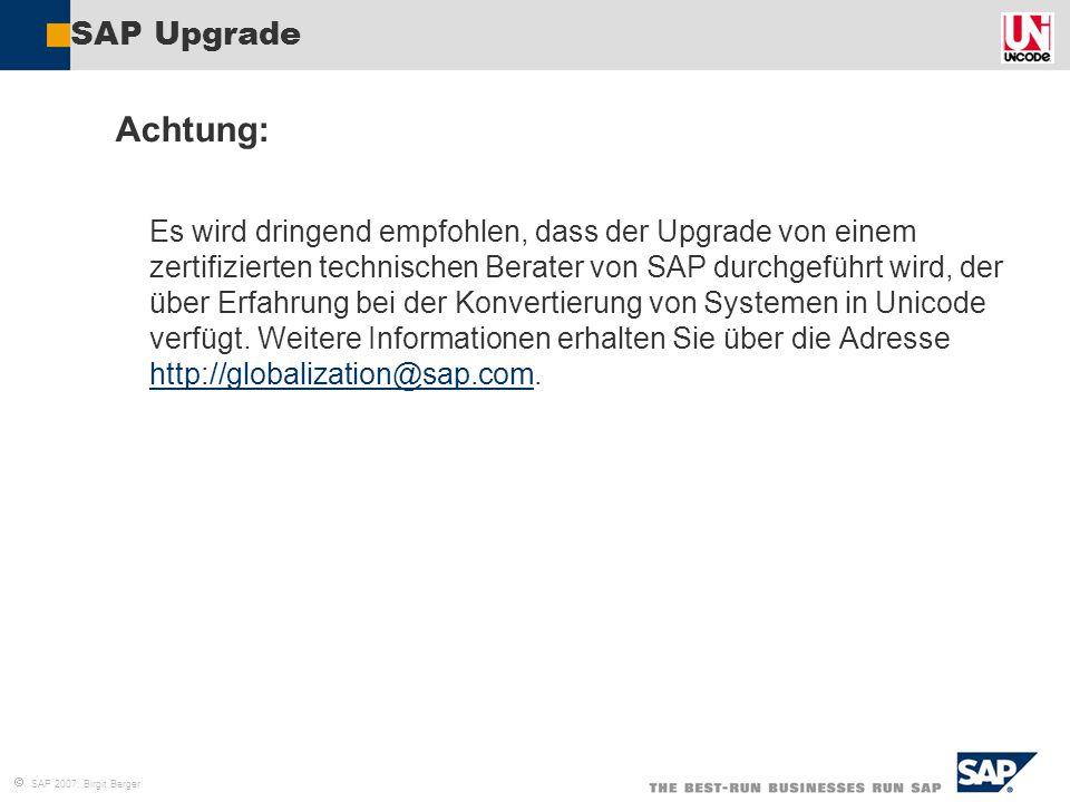  SAP 2007, Birgit Berger SAP Upgrade Achtung: Es wird dringend empfohlen, dass der Upgrade von einem zertifizierten technischen Berater von SAP durch