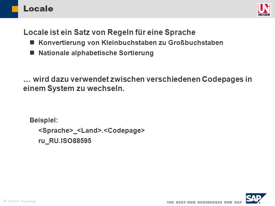  SAP 2007, Birgit Berger Empfehlung für Web AS 6.20 Quellsysteme MDMP-Systeme 1.Unicode Konvertierung 2.Upgrade auf ERP 2005 danach in einem extra Schritt machen Single Codepage Systeme 1.Upgrade auf ERP 2005 2.Unicode Konvertierung (CU&UC ist in beiden Fällen auch möglich) CU&UC Leitfaden für R/3 Enterprise 4.7 (Web AS 6.20)  ERP 2005