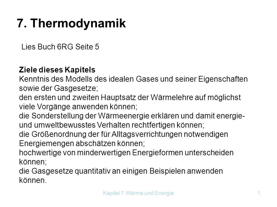 Kapitel 7 Wärme und Energie1 7. Thermodynamik Ziele dieses Kapitels Kenntnis des Modells des idealen Gases und seiner Eigenschaften sowie der Gasgeset