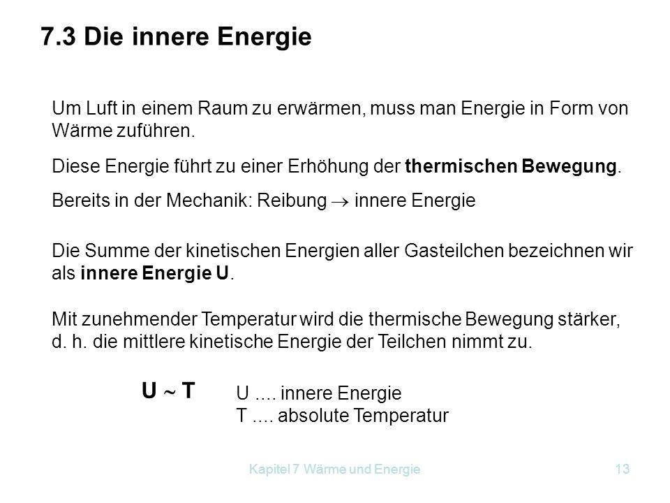 Kapitel 7 Wärme und Energie13 7.3 Die innere Energie Um Luft in einem Raum zu erwärmen, muss man Energie in Form von Wärme zuführen. Diese Energie füh