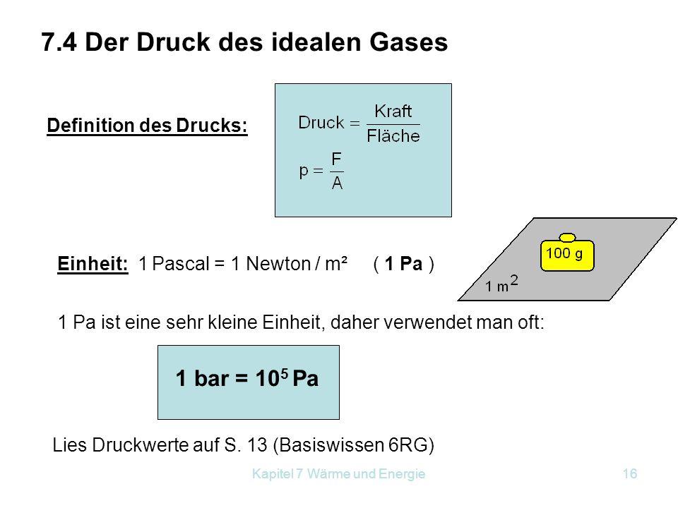 Kapitel 7 Wärme und Energie16 7.4 Der Druck des idealen Gases Definition des Drucks: Einheit: 1 Pascal = 1 Newton / m² ( 1 Pa ) 1 Pa ist eine sehr kle
