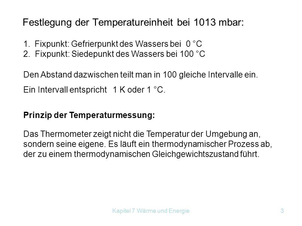 Kapitel 7 Wärme und Energie3 Festlegung der Temperatureinheit bei 1013 mbar: 1.Fixpunkt: Gefrierpunkt des Wassers bei 0 °C 2. Fixpunkt: Siedepunkt des
