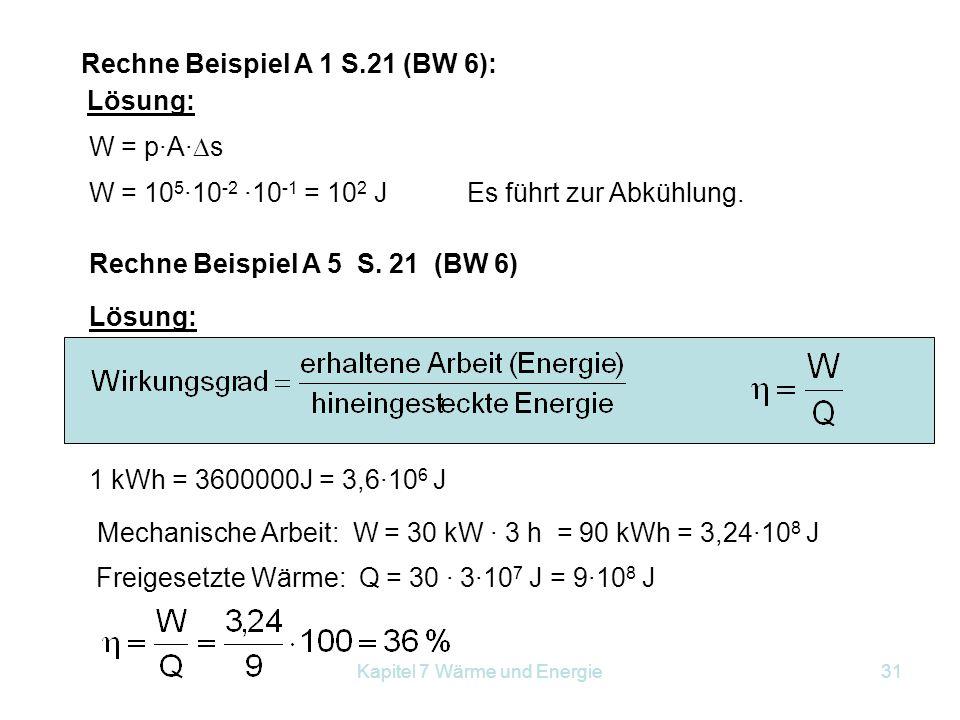 Kapitel 7 Wärme und Energie31 Rechne Beispiel A 1 S.21 (BW 6): Lösung: W = p·A·  s W = 10 5 ·10 -2 ·10 -1 = 10 2 JEs führt zur Abkühlung. Rechne Beis