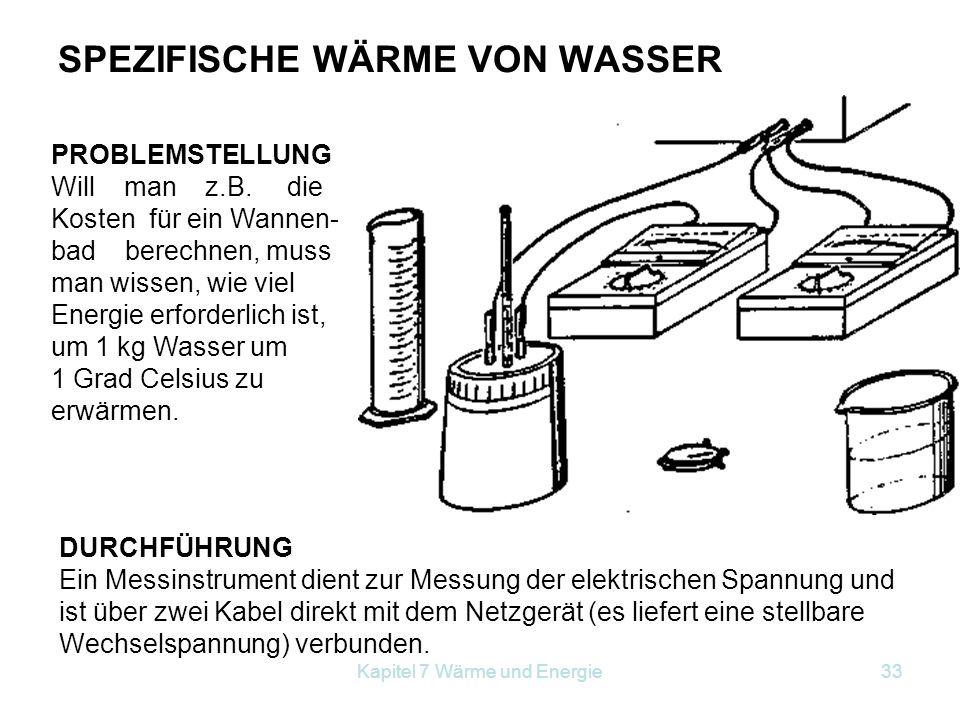 Kapitel 7 Wärme und Energie33 SPEZIFISCHE WÄRME VON WASSER PROBLEMSTELLUNG Will man z.B. die Kosten für ein Wannen- bad berechnen, muss man wissen, wi