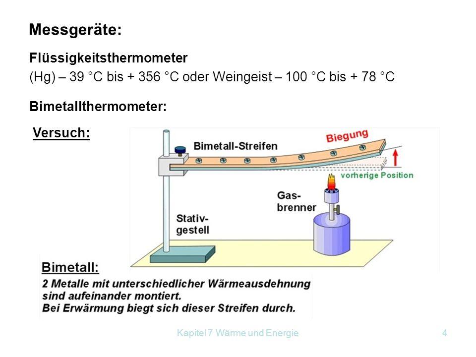 Kapitel 7 Wärme und Energie4 Messgeräte: Flüssigkeitsthermometer (Hg) – 39 °C bis + 356 °C oder Weingeist – 100 °C bis + 78 °C Bimetallthermometer: Ve