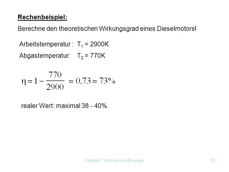 Kapitel 7 Wärme und Energie53 Rechenbeispiel: Berechne den theoretischen Wirkungsgrad eines Dieselmotors! Arbeitstemperatur : T 1 = 2900K Abgastempera