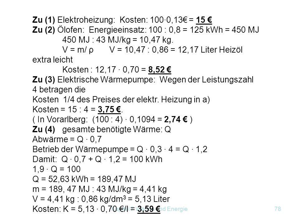 Kapitel 7 Wärme und Energie78 Zu (1) Elektroheizung: Kosten: 100·0,13€ = 15 € Zu (2) Ölofen: Energieeinsatz: 100 : 0,8 = 125 kWh = 450 MJ 450 MJ : 43