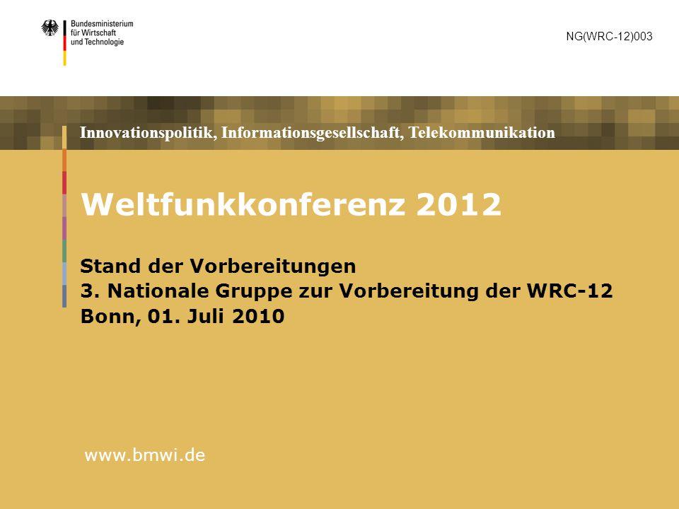 Innovationspolitik, Informationsgesellschaft, Telekommunikation www.bmwi.de Weltfunkkonferenz 2012 Stand der Vorbereitungen 3. Nationale Gruppe zur Vo