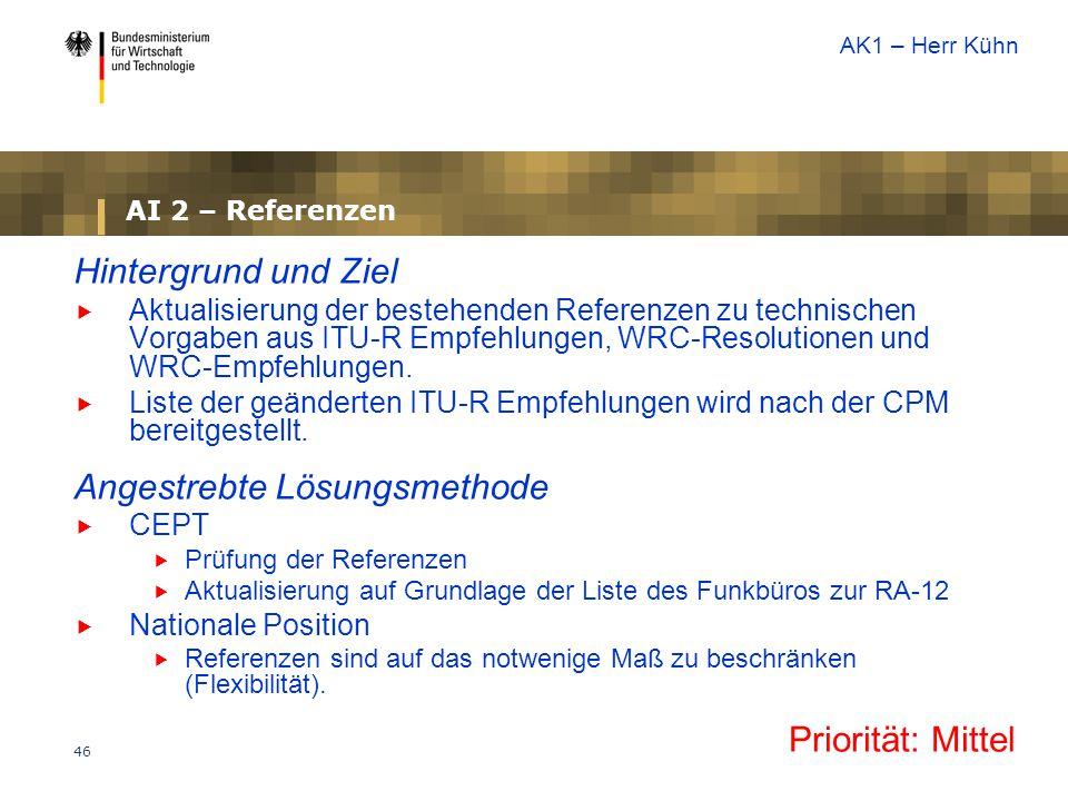 46 AI 2 – Referenzen Hintergrund und Ziel  Aktualisierung der bestehenden Referenzen zu technischen Vorgaben aus ITU-R Empfehlungen, WRC-Resolutionen und WRC-Empfehlungen.