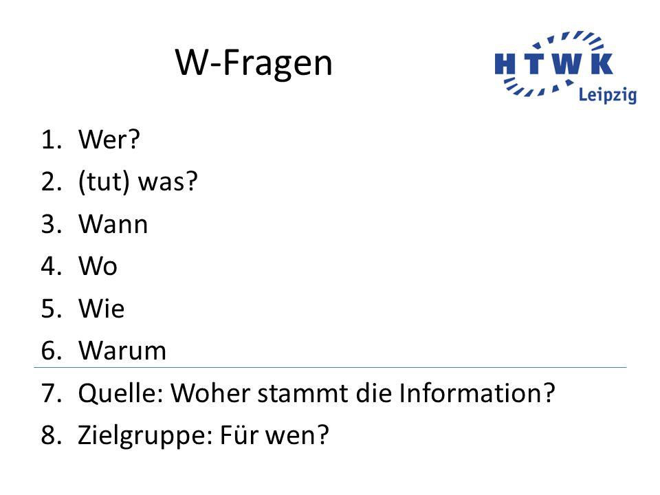W-Fragen 1.Wer.2.(tut) was. 3.Wann 4.Wo 5.Wie 6.Warum 7.Quelle: Woher stammt die Information.