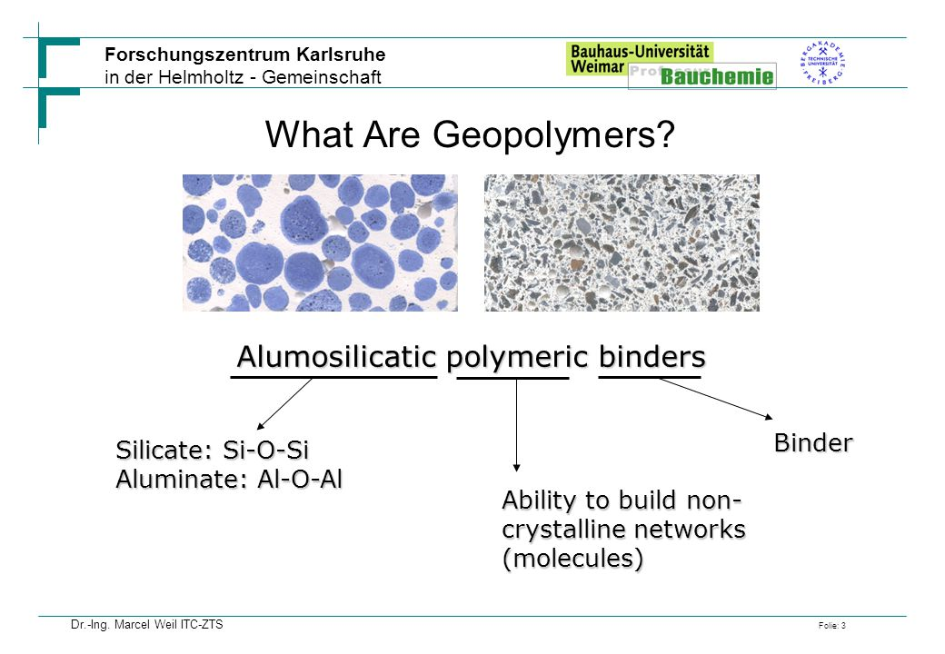 Forschungszentrum Karlsruhe in der Helmholtz - Gemeinschaft Folie: 3 Dr.-Ing. Marcel Weil ITC-ZTS What Are Geopolymers? Alumosilicatic polymeric binde