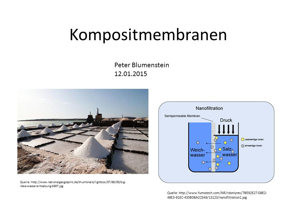 Kompositmembranen Quelle: http://www.nationalgeographic.de/thumbnails/lightbox/07/68/00/big- idea-wasserentsalzung-6807.jpg Quelle: http://www.fumatech.com/NR/rdonlyres/7BE92E27-D8E2- 48E3-91EC-435B08ACC5A9/13123/nanofiltration1.jpg Peter Blumenstein 12.01.2015