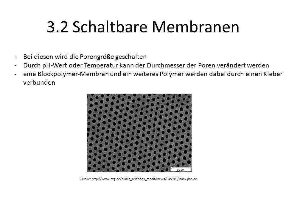 3.2 Schaltbare Membranen Quelle: http://www.hzg.de/public_relations_media/news/045949/index.php.de -Bei diesen wird die Porengröße geschalten -Durch pH-Wert oder Temperatur kann der Durchmesser der Poren verändert werden -eine Blockpolymer-Membran und ein weiteres Polymer werden dabei durch einen Kleber verbunden