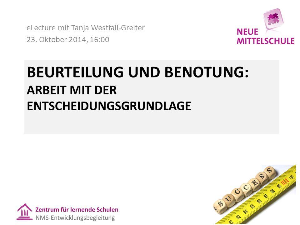 BEURTEILUNG UND BENOTUNG: ARBEIT MIT DER ENTSCHEIDUNGSGRUNDLAGE eLecture mit Tanja Westfall-Greiter 23. Oktober 2014, 16:00