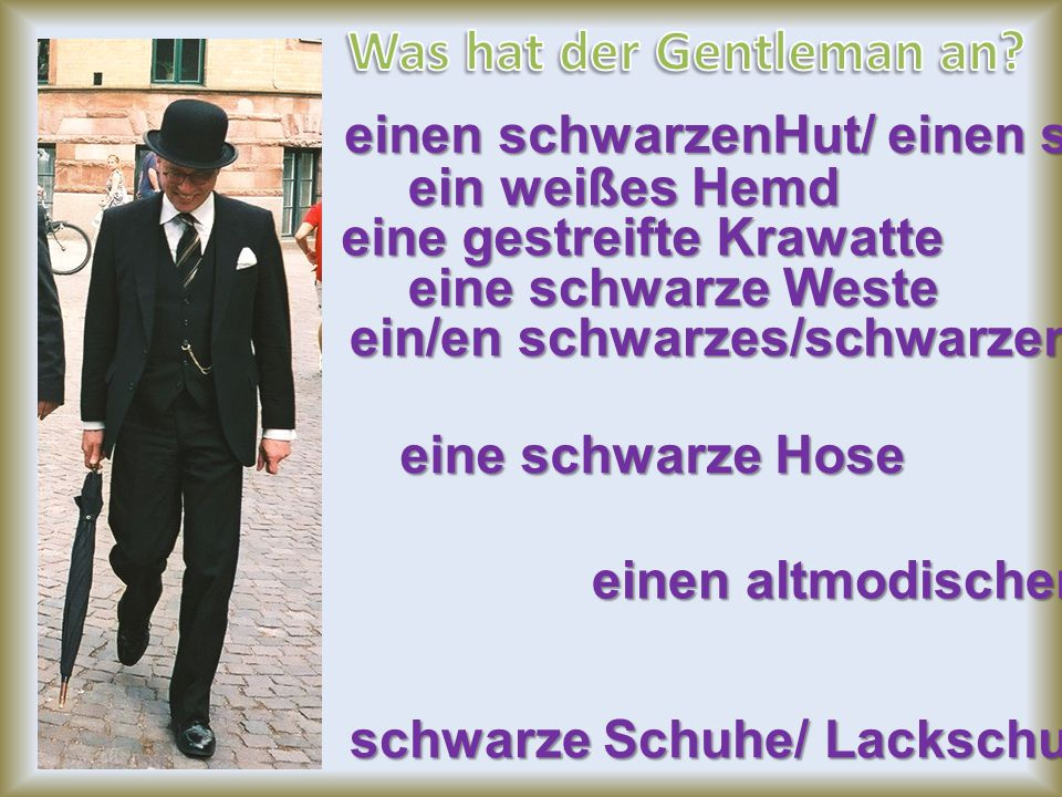 einen schwarzenHut/ einen schwarzen Bowler ein weißes Hemd eine gestreifte Krawatte eine schwarze Weste ein/en schwarzes/schwarzen Sakko eine schwarze Hose schwarze Schuhe/ Lackschuhe einen altmodischen Anzug