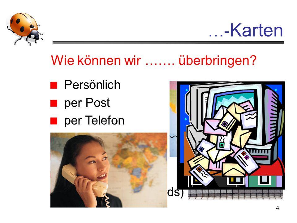 4 …- Karten Wie können wir ……. überbringen? Persönlich per Post per Telefon per …. per Fax per E-Mail per Internet (E-Cards)