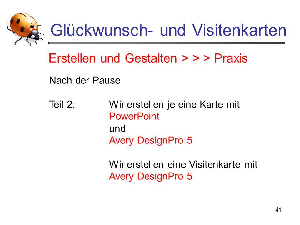 41 Glückwunsch- und Visitenkarten Nach der Pause Teil 2:Wir erstellen je eine Karte mit PowerPoint und Avery DesignPro 5 Wir erstellen eine Visitenkar