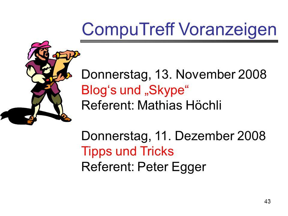 """43 CompuTreff Voranzeigen Donnerstag, 13. November 2008 Blog's und """"Skype"""" Referent: Mathias Höchli Donnerstag, 11. Dezember 2008 Tipps und Tricks Ref"""