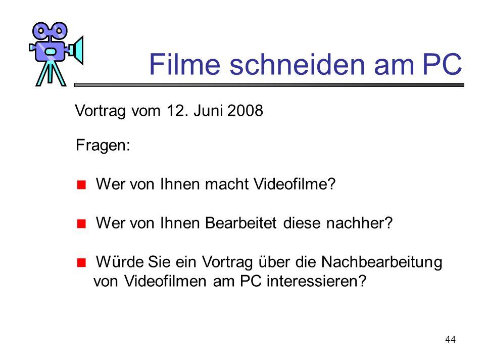 44 Filme schneiden am PC Vortrag vom 12. Juni 2008 Fragen: Wer von Ihnen macht Videofilme? Wer von Ihnen Bearbeitet diese nachher? Würde Sie ein Vortr