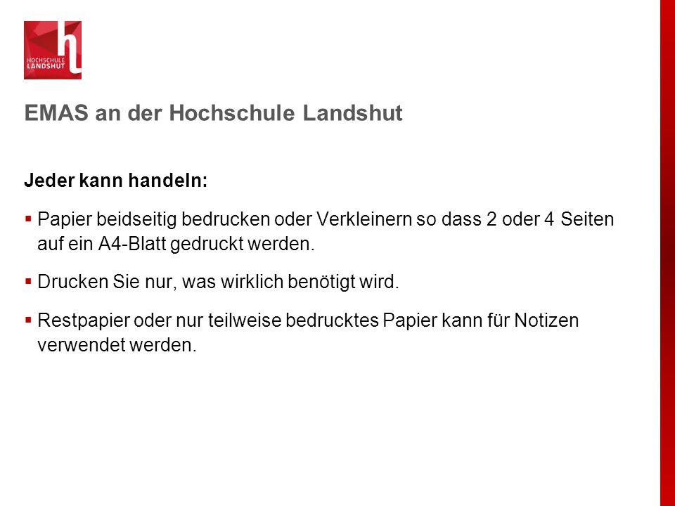 EMAS an der Hochschule Landshut Jeder kann handeln:  Papier beidseitig bedrucken oder Verkleinern so dass 2 oder 4 Seiten auf ein A4-Blatt gedruckt w