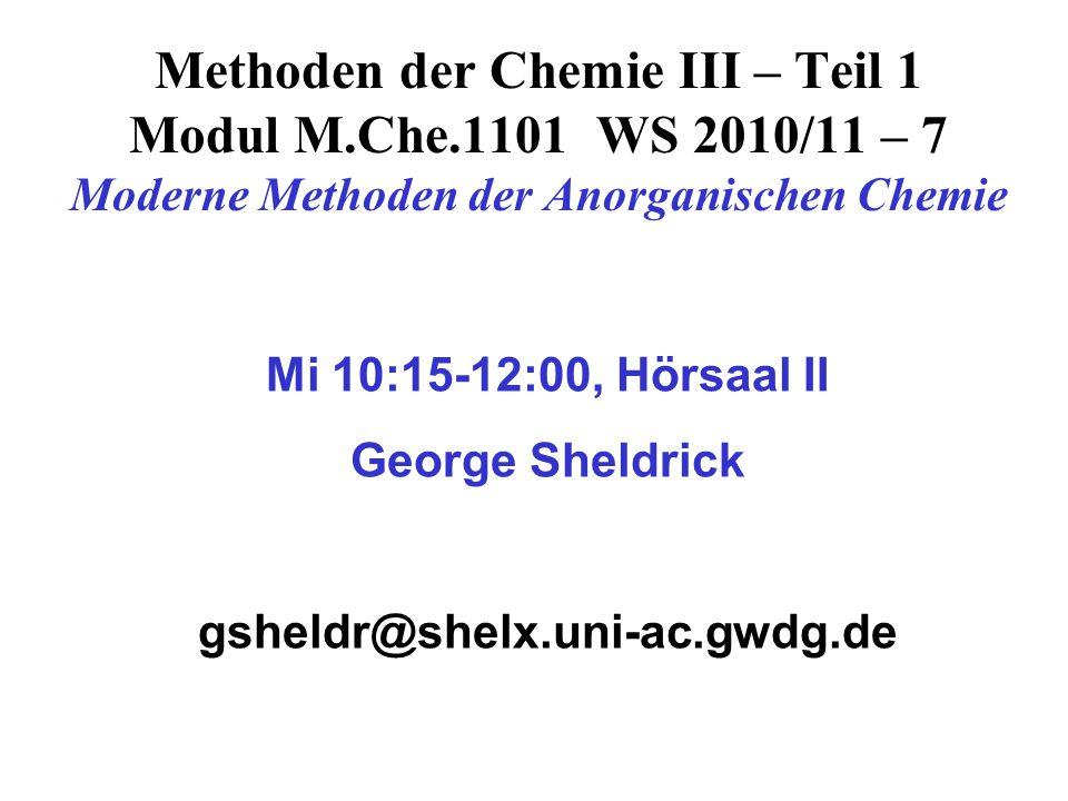 Methoden der Chemie III – Teil 1 Modul M.Che.1101 WS 2010/11 – 7 Moderne Methoden der Anorganischen Chemie Mi 10:15-12:00, Hörsaal II George Sheldrick gsheldr@shelx.uni-ac.gwdg.de