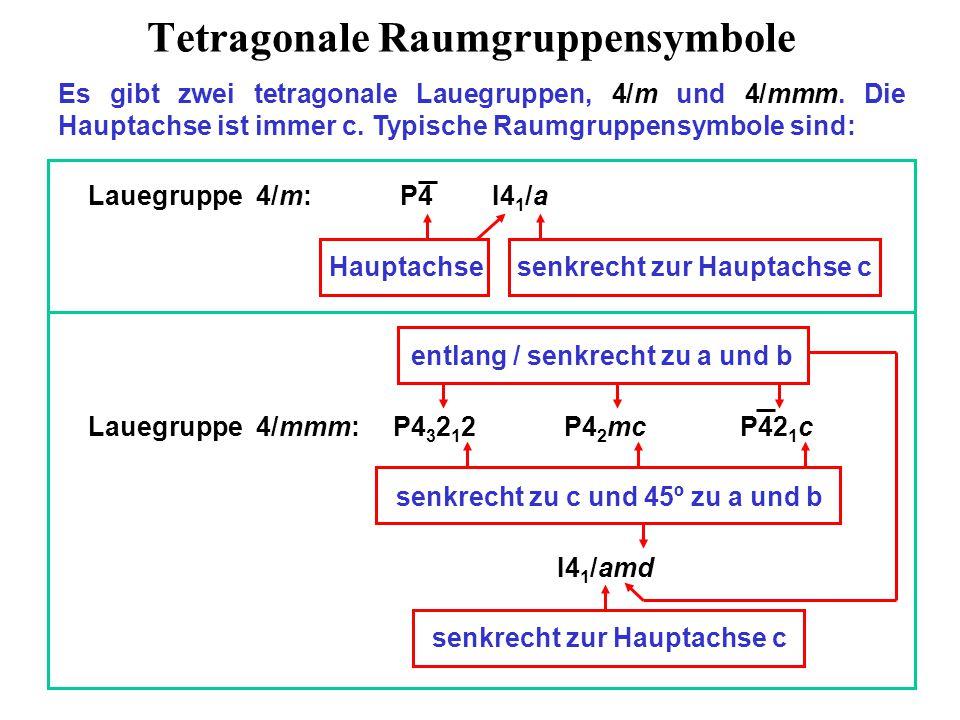 Tetragonale Raumgruppen Unterstrichen = eindeutig, rot = chiral, blau = nicht-, schwarz = zentrosymmetrisch Kristallsystem Laue/Punktgruppe Raumgruppen Tetragonal 4/m 4 P4, P4 1, P4 2, P4 3, I4, I4 1 4 P4, I4 4/m P4/m, P4 2 /m, P4/n, P4 2 /n, I4/m, I4 1 /a Tetragonal 4/mmm 422 P422, P42 1 2, P4 1 22, P4 1 2 1 2, P4 2 22, P4 2 2 1 2, P4 3 22, P4 3 2 1 2, I422, I4 1 22 4mm P4mm, P4bm, P4 2 cm, P4 2 nm, P4cc, P4nc, P4 2 mc, P4 2 bc, I4mm, I4cm, I4 1 md, I4 1 cd 4m P42m, P42c, P42 1 m, P4m2, P4c2, P42 1 c, P4b2, P4n2, I4m2, I4c2, I42m, I42d 4/mmm P4/mmm, P4/mcc, P4/nbm, P4/nnc, P4/mbm, P4/mnc, P4/nmm, P4/ncc, P4 2 /mmc, P4 2 /mcm, P4 2 /nbc, P4 2 /nnm, P4 2 /mbc, P4 2 /mnm, P4 2 /nmc, P4 2 /ncm, I4/mmm, I4/mcm, I4 1 /amd, I4 1 /acd
