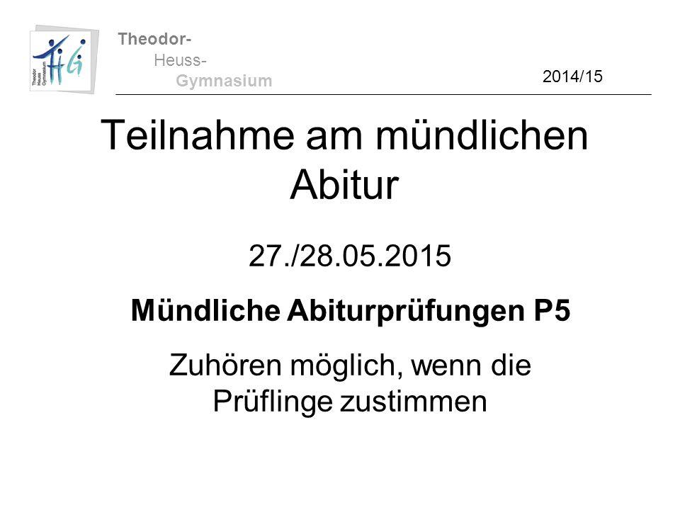 Theodor- Heuss- Gymnasium 2014/15 Teilnahme am mündlichen Abitur 27./28.05.2015 Mündliche Abiturprüfungen P5 Zuhören möglich, wenn die Prüflinge zusti
