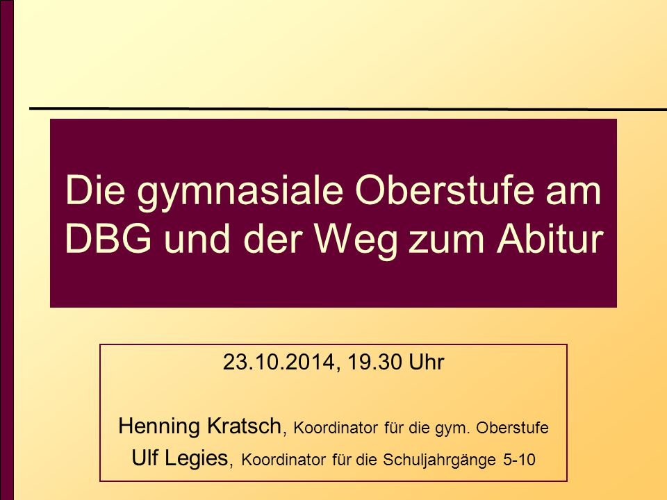 Die gymnasiale Oberstufe am DBG und der Weg zum Abitur 23.10.2014, 19.30 Uhr Henning Kratsch, Koordinator für die gym.