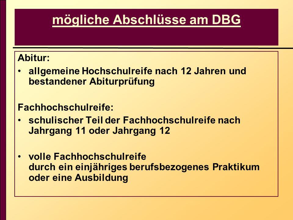 mögliche Abschlüsse am DBG Abitur: allgemeine Hochschulreife nach 12 Jahren und bestandener Abiturprüfung Fachhochschulreife: schulischer Teil der Fac
