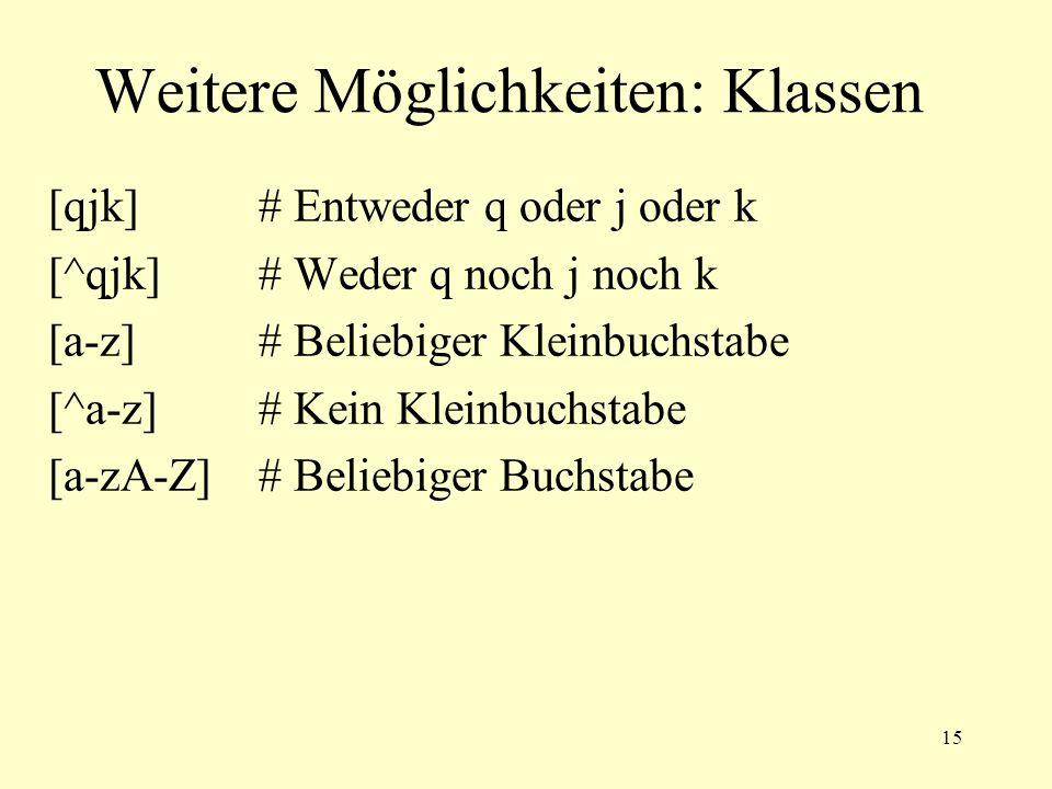 15 Weitere Möglichkeiten: Klassen [qjk]# Entweder q oder j oder k [^qjk]# Weder q noch j noch k [a-z]# Beliebiger Kleinbuchstabe [^a-z]# Kein Kleinbuc