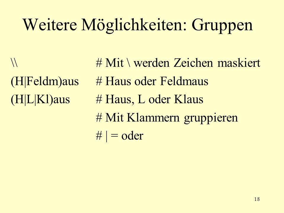 18 Weitere Möglichkeiten: Gruppen \# Mit \ werden Zeichen maskiert (H|Feldm)aus # Haus oder Feldmaus (H|L|Kl)aus # Haus, L oder Klaus # Mit Klammern